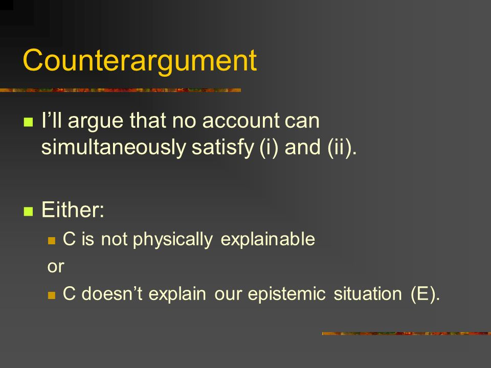Counterargument Ill argue that no account can simultaneously satisfy (i) and (ii). Either: C is not physically explainable or C doesnt explain our epi