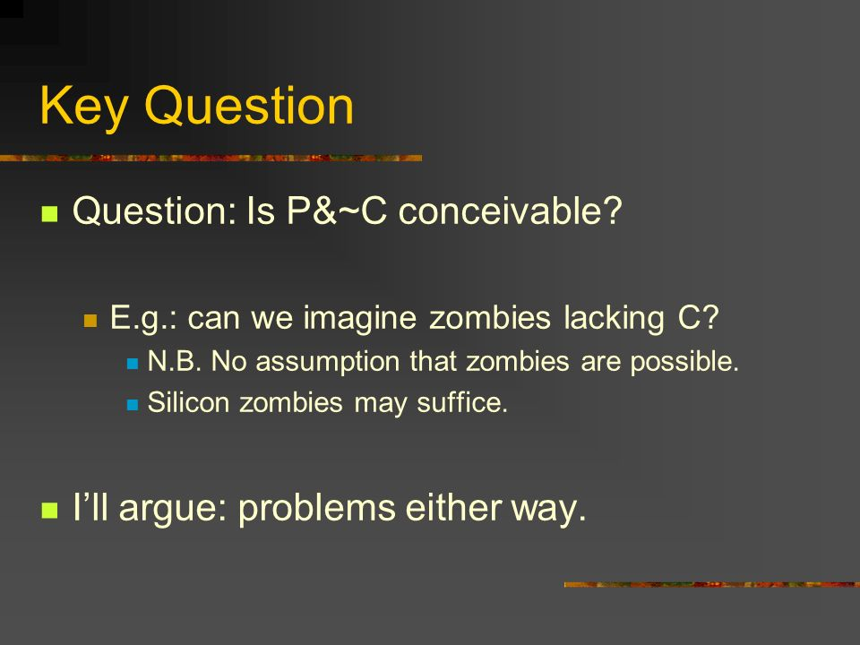 Key Question Question: Is P&~C conceivable? E.g.: can we imagine zombies lacking C? N.B. No assumption that zombies are possible. Silicon zombies may