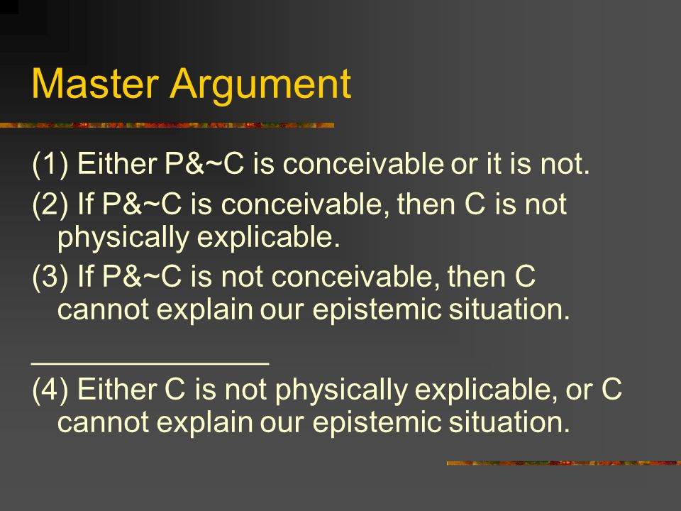 Master Argument (1) Either P&~C is conceivable or it is not. (2) If P&~C is conceivable, then C is not physically explicable. (3) If P&~C is not conce