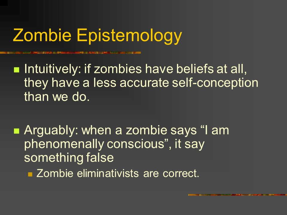 Zombie Epistemology Intuitively: if zombies have beliefs at all, they have a less accurate self-conception than we do. Arguably: when a zombie says I