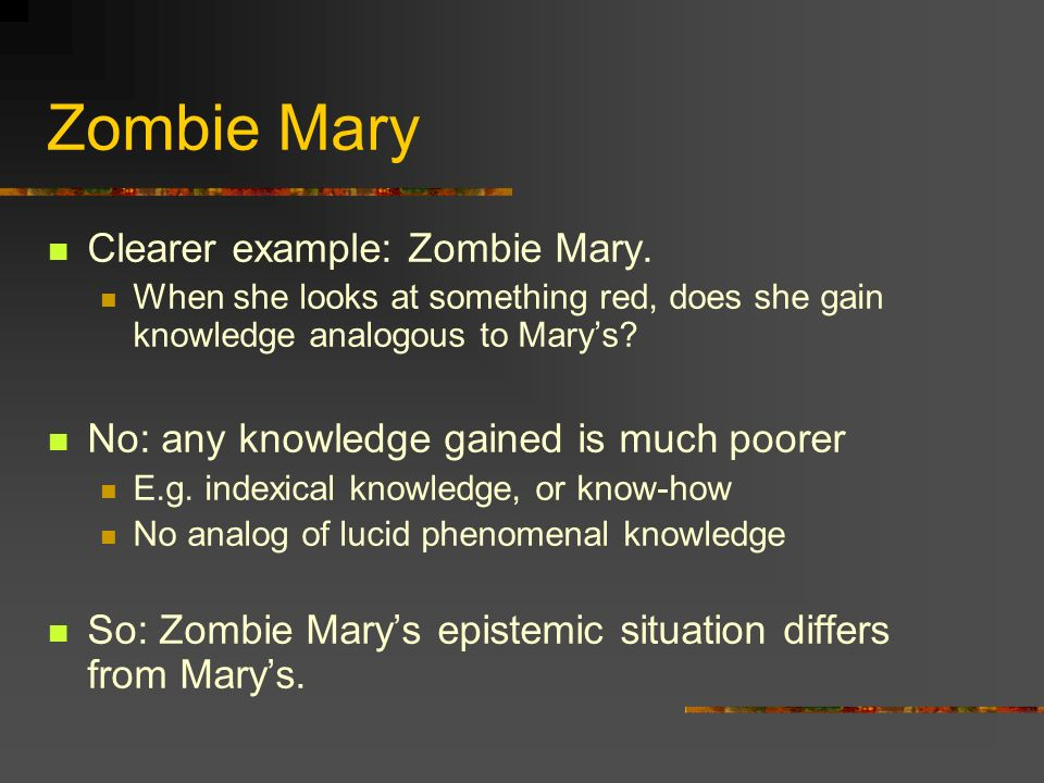 Zombie Mary Clearer example: Zombie Mary. When she looks at something red, does she gain knowledge analogous to Marys? No: any knowledge gained is muc