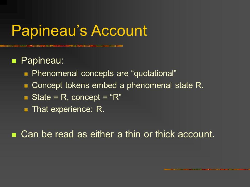 Papineaus Account Papineau: Phenomenal concepts are quotational Concept tokens embed a phenomenal state R. State = R, concept = R That experience: R.