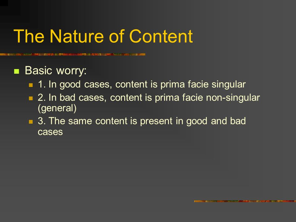 The Nature of Content Basic worry: 1. In good cases, content is prima facie singular 2.
