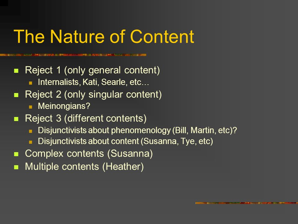 The Nature of Content Reject 1 (only general content) Internalists, Kati, Searle, etc… Reject 2 (only singular content) Meinongians.