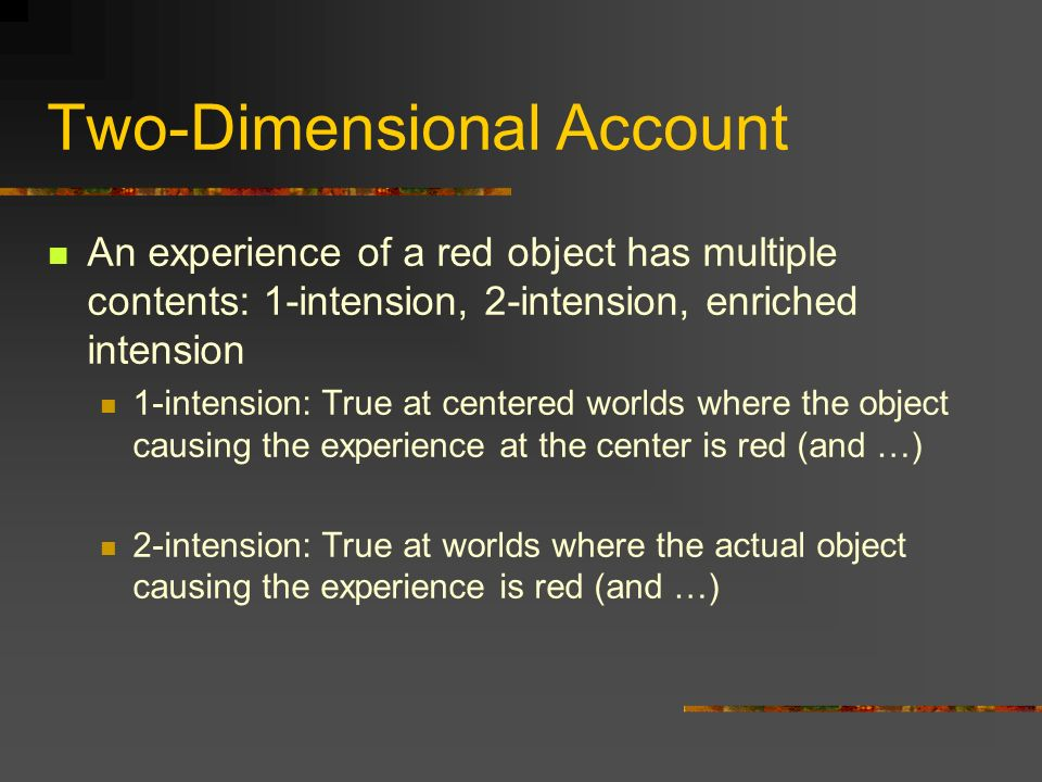 Two-Dimensional Account An experience of a red object has multiple contents: 1-intension, 2-intension, enriched intension 1-intension: True at centered worlds where the object causing the experience at the center is red (and …) 2-intension: True at worlds where the actual object causing the experience is red (and …)