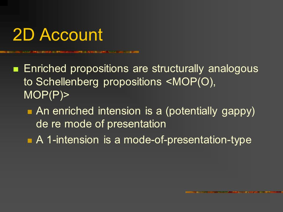 2D Account Enriched propositions are structurally analogous to Schellenberg propositions An enriched intension is a (potentially gappy) de re mode of presentation A 1-intension is a mode-of-presentation-type