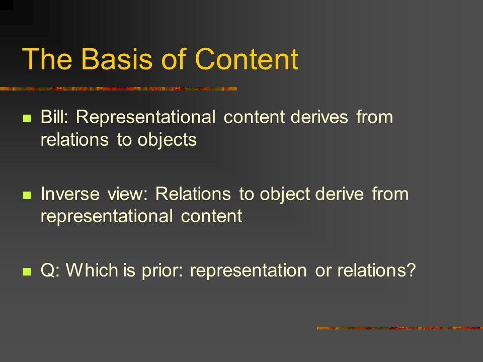 The Basis of Content Bill: Representational content derives from relations to objects Inverse view: Relations to object derive from representational content Q: Which is prior: representation or relations