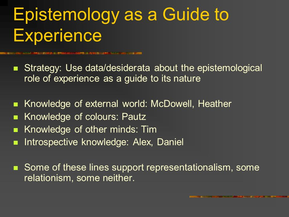 Epistemology as a Guide to Experience Strategy: Use data/desiderata about the epistemological role of experience as a guide to its nature Knowledge of external world: McDowell, Heather Knowledge of colours: Pautz Knowledge of other minds: Tim Introspective knowledge: Alex, Daniel Some of these lines support representationalism, some relationism, some neither.