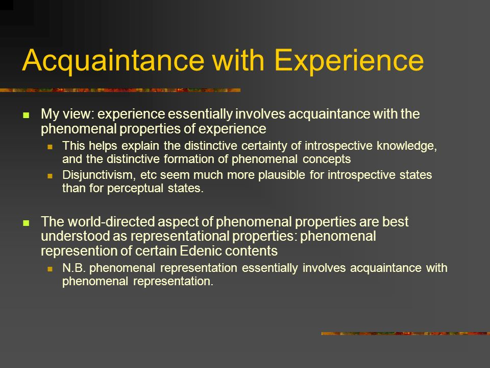Acquaintance with Experience My view: experience essentially involves acquaintance with the phenomenal properties of experience This helps explain the distinctive certainty of introspective knowledge, and the distinctive formation of phenomenal concepts Disjunctivism, etc seem much more plausible for introspective states than for perceptual states.