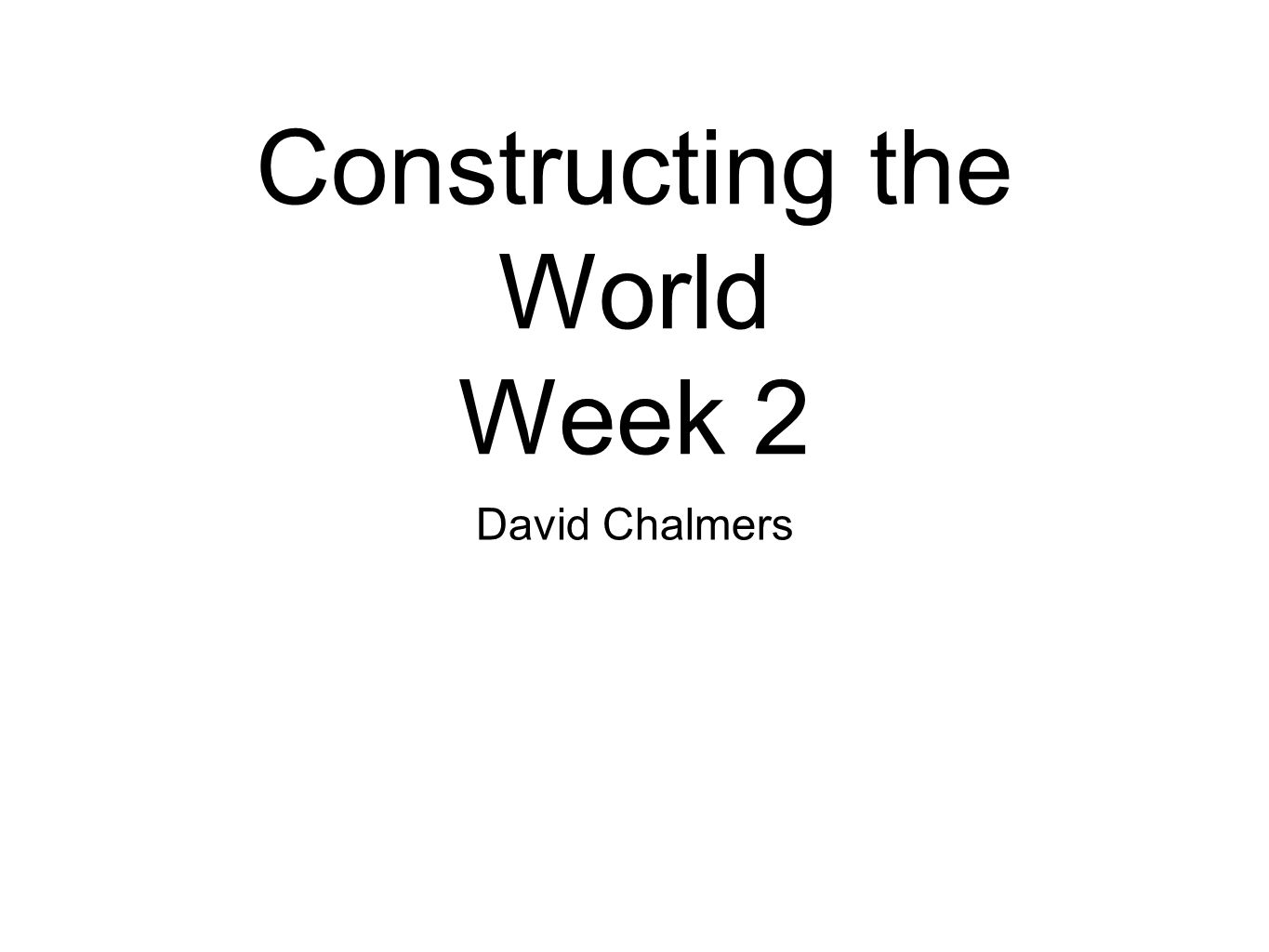 Constructing the World Week 2 David Chalmers