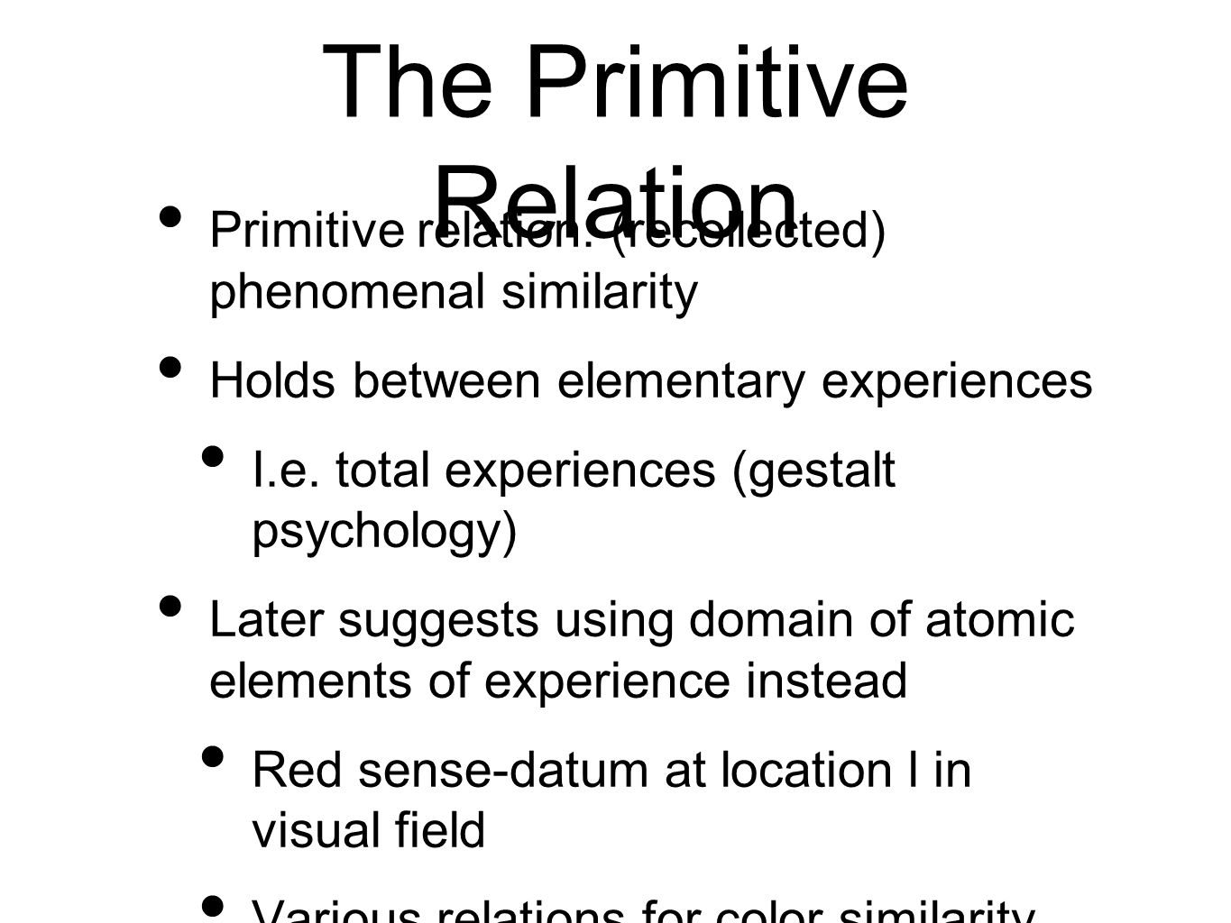 The Primitive Relation Primitive relation: (recollected) phenomenal similarity Holds between elementary experiences I.e.