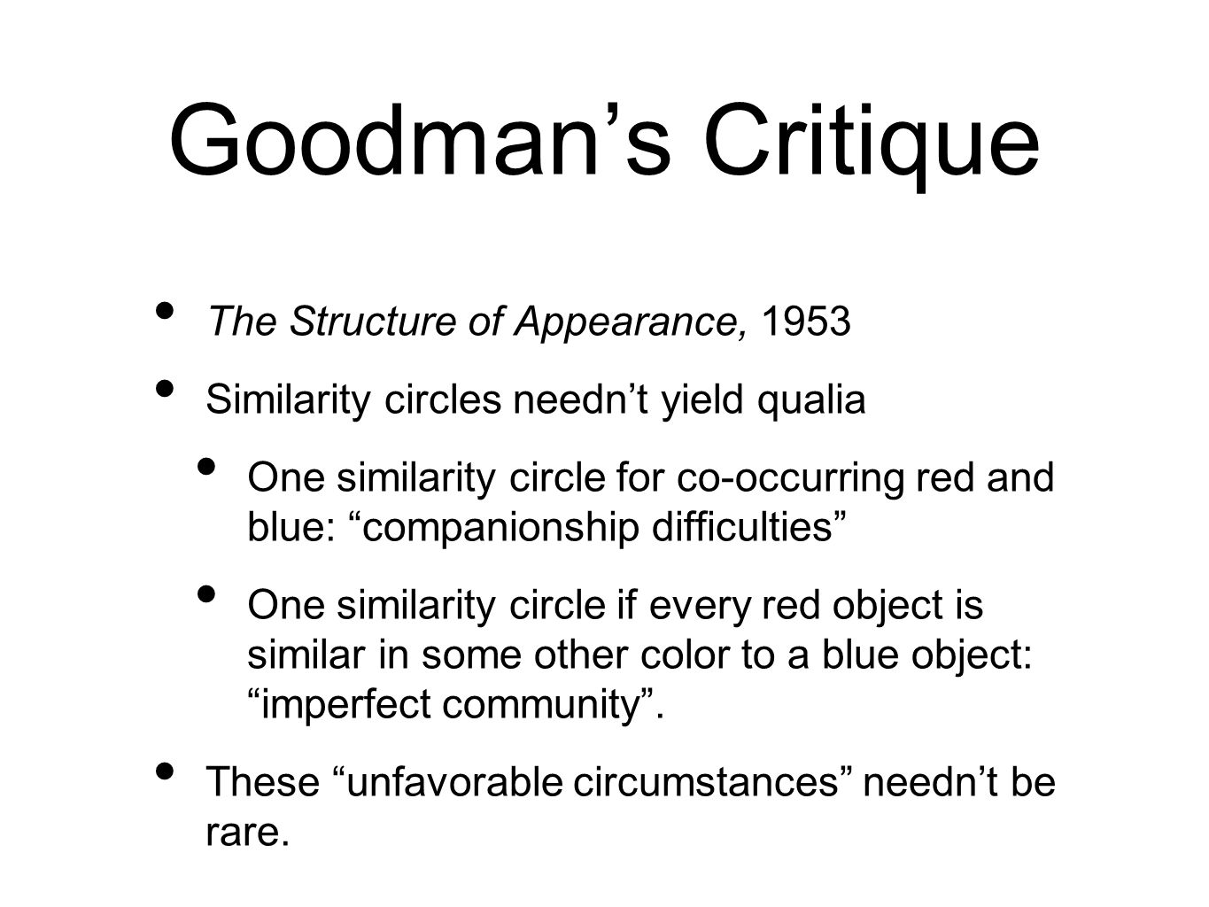 Goodmans Critique The Structure of Appearance, 1953 Similarity circles neednt yield qualia One similarity circle for co-occurring red and blue: companionship difficulties One similarity circle if every red object is similar in some other color to a blue object: imperfect community.