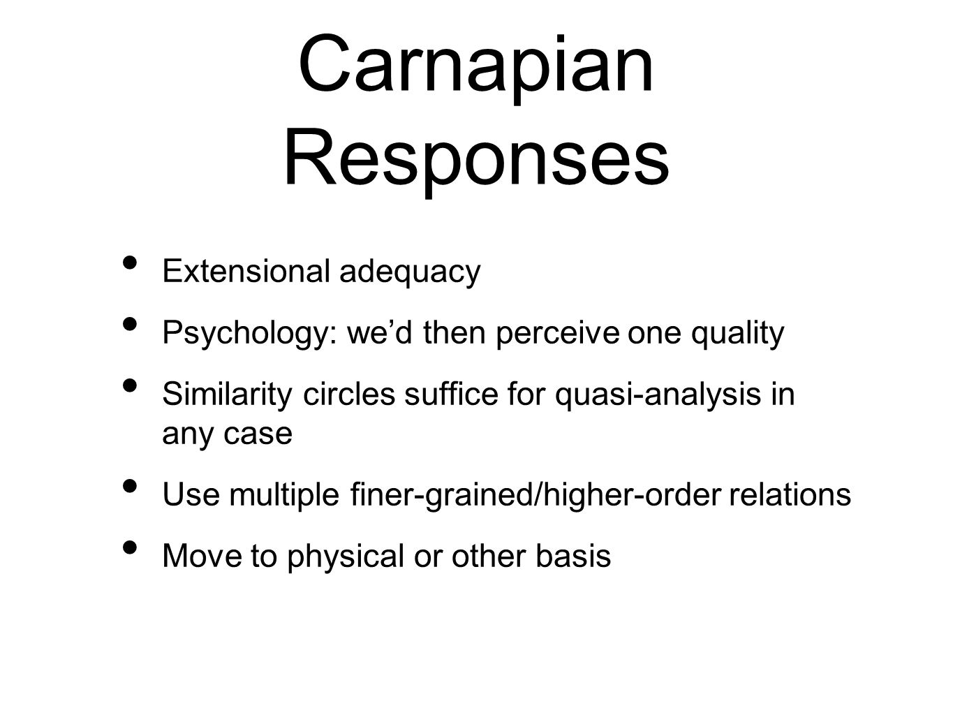 Carnapian Responses Extensional adequacy Psychology: wed then perceive one quality Similarity circles suffice for quasi-analysis in any case Use multiple finer-grained/higher-order relations Move to physical or other basis