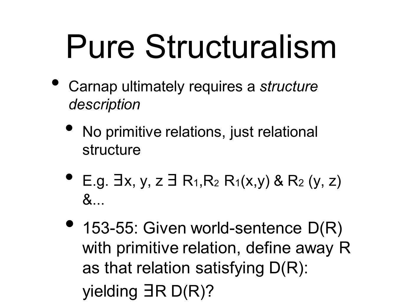 Pure Structuralism Carnap ultimately requires a structure description No primitive relations, just relational structure E.g.