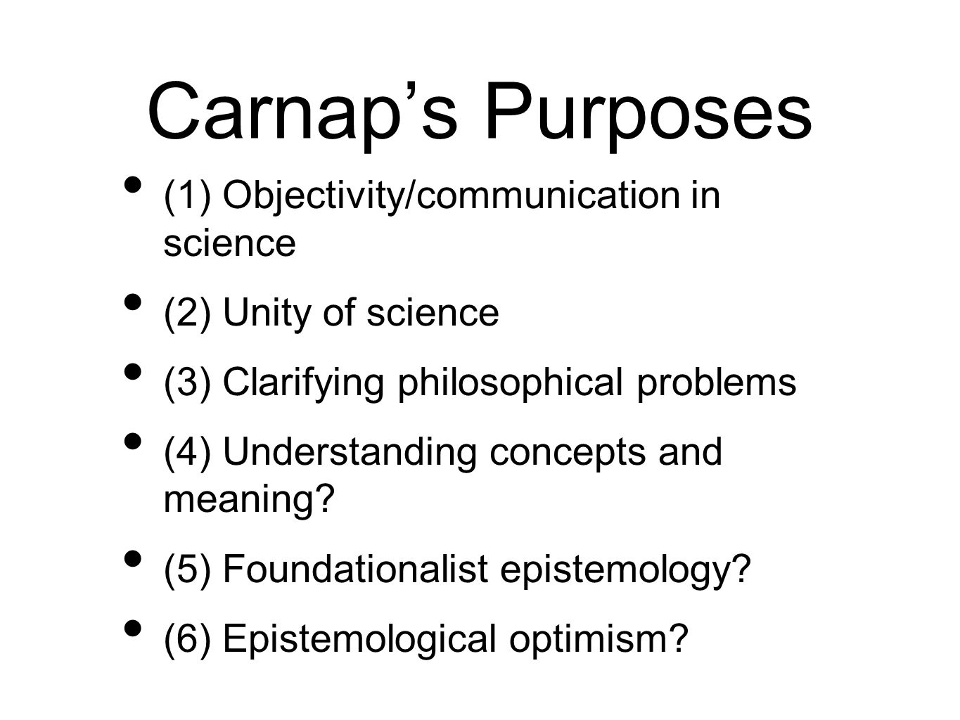 Carnaps Purposes (1) Objectivity/communication in science (2) Unity of science (3) Clarifying philosophical problems (4) Understanding concepts and meaning.