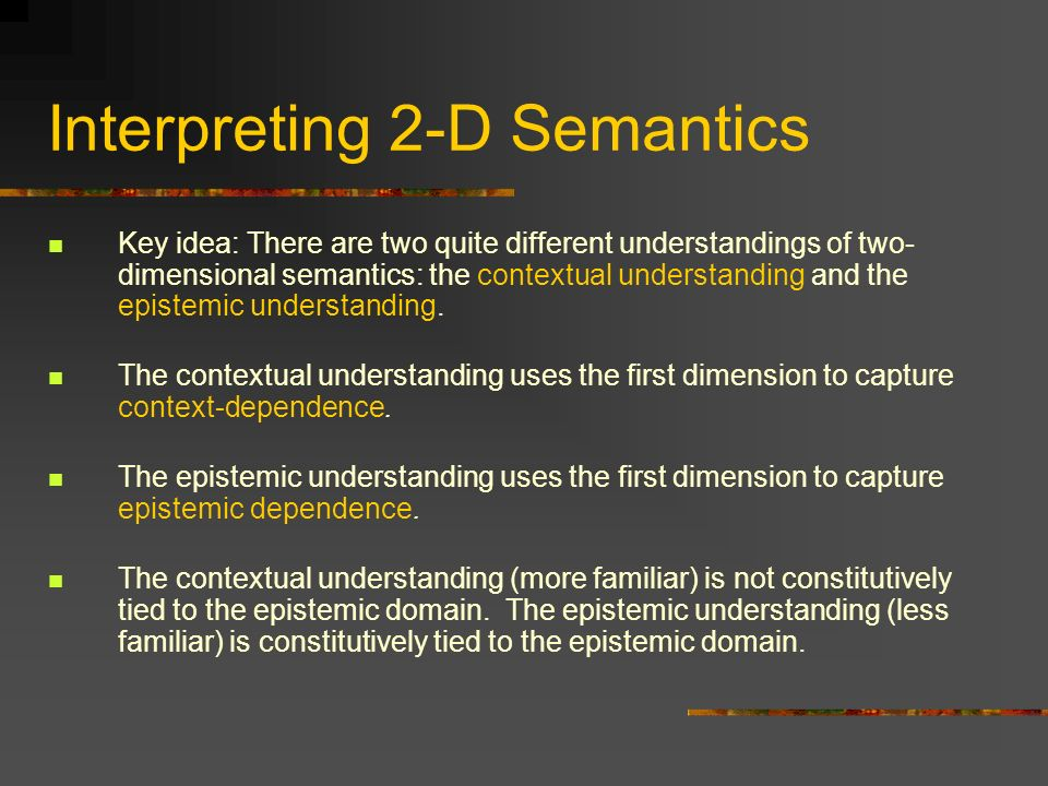 Interpreting 2-D Semantics Key idea: There are two quite different understandings of two- dimensional semantics: the contextual understanding and the