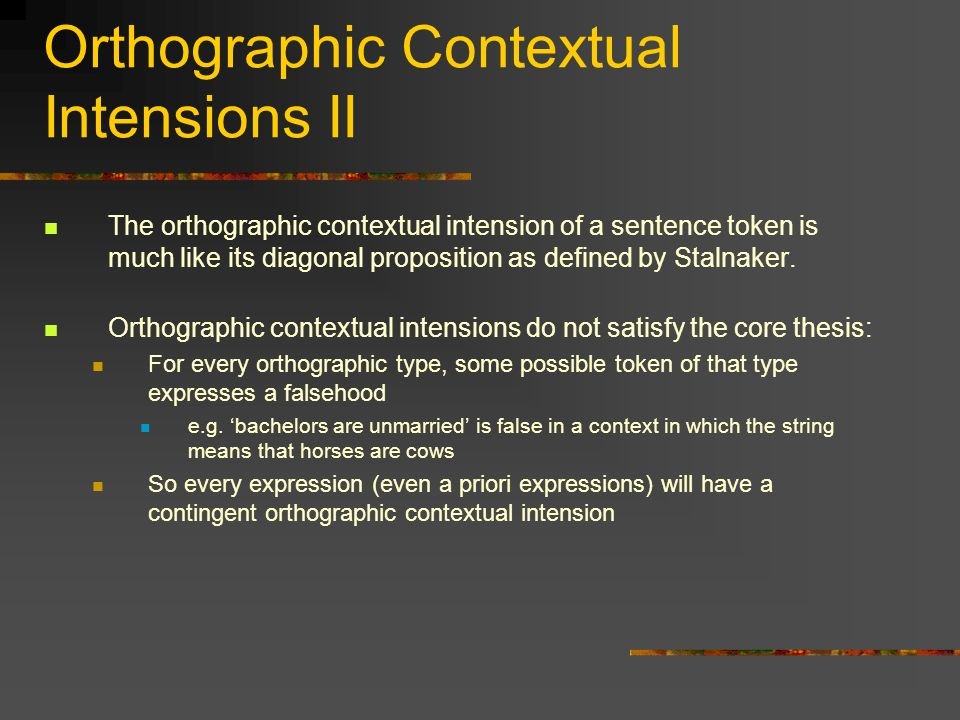 Orthographic Contextual Intensions II The orthographic contextual intension of a sentence token is much like its diagonal proposition as defined by St