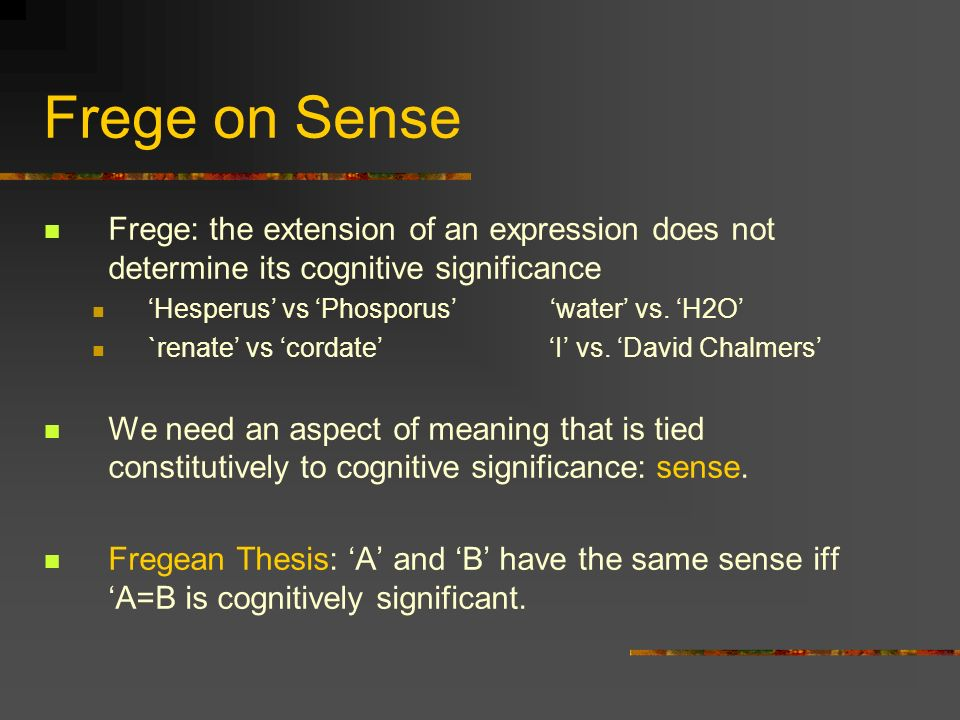 Frege on Sense Frege: the extension of an expression does not determine its cognitive significance Hesperus vs Phosporus water vs. H2O `renate vs cord