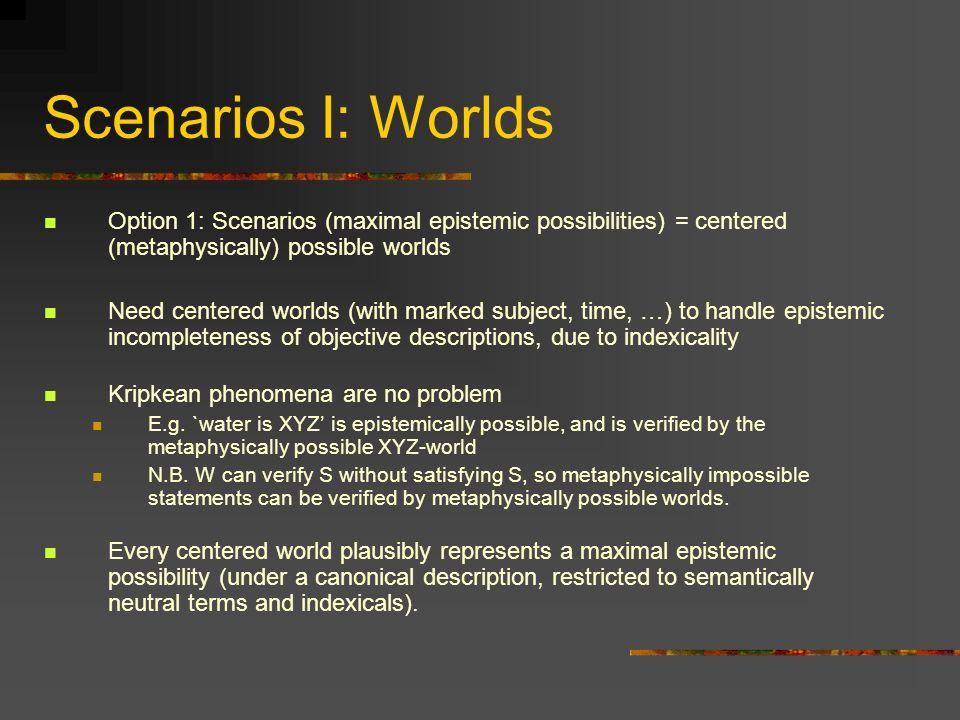 Scenarios I: Worlds Option 1: Scenarios (maximal epistemic possibilities) = centered (metaphysically) possible worlds Need centered worlds (with marke