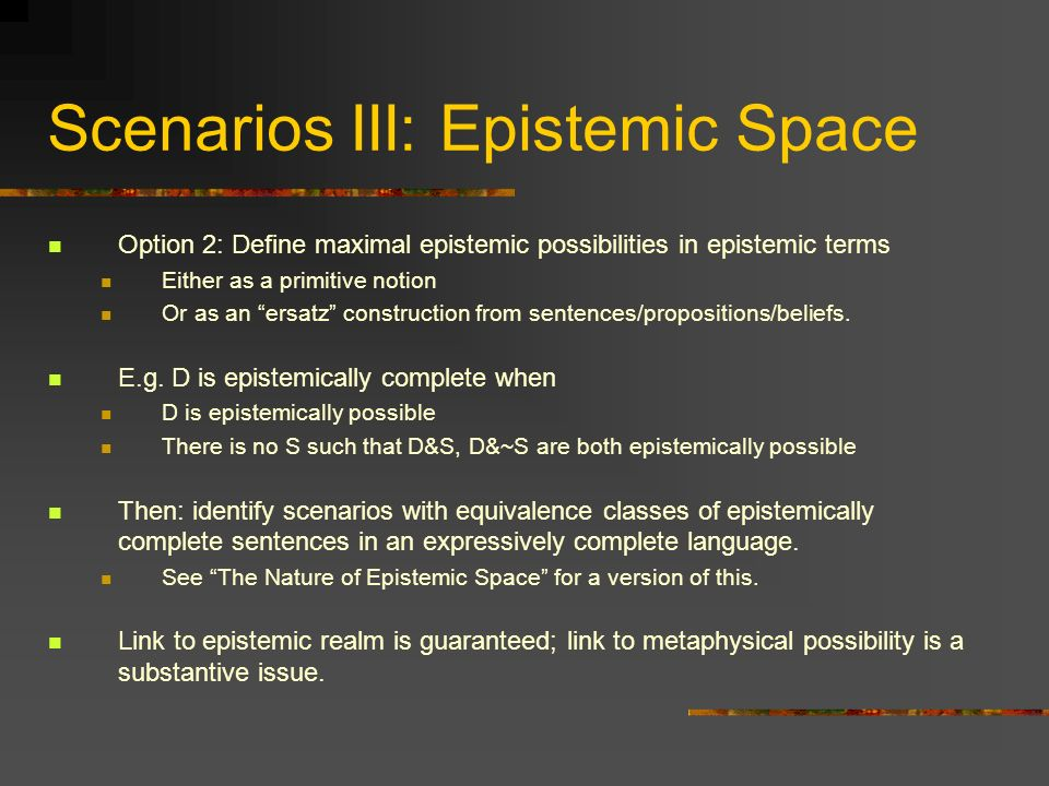 Scenarios III: Epistemic Space Option 2: Define maximal epistemic possibilities in epistemic terms Either as a primitive notion Or as an ersatz constr