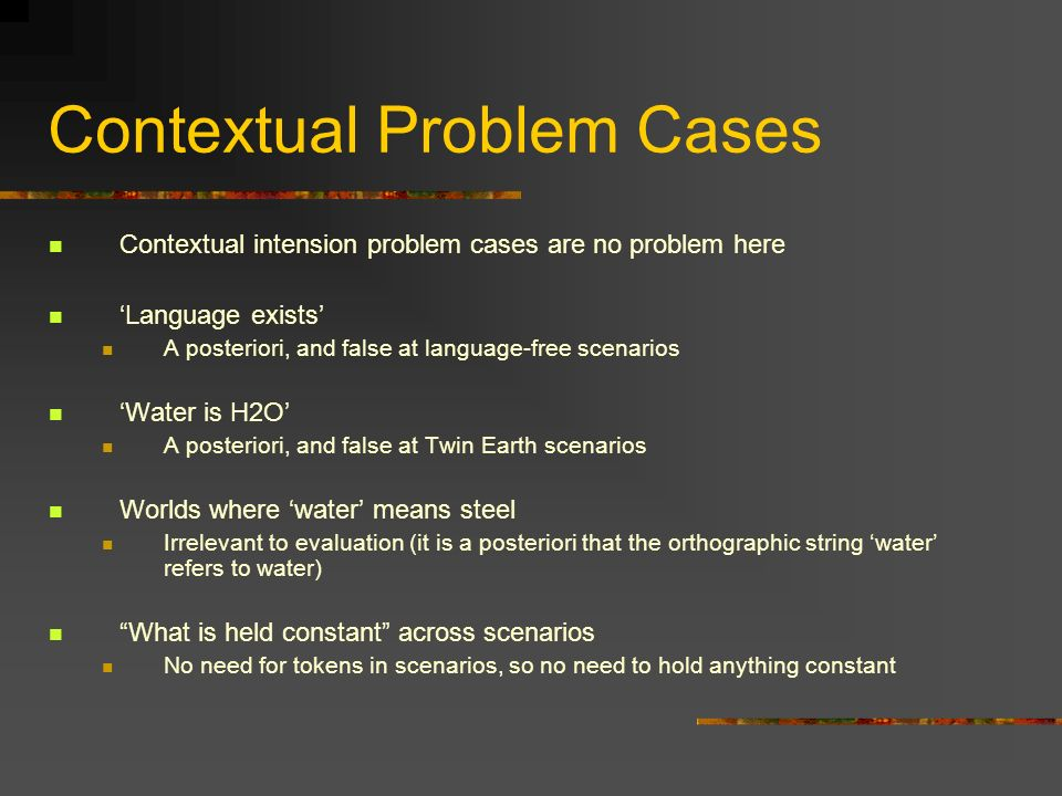 Contextual Problem Cases Contextual intension problem cases are no problem here Language exists A posteriori, and false at language-free scenarios Wat