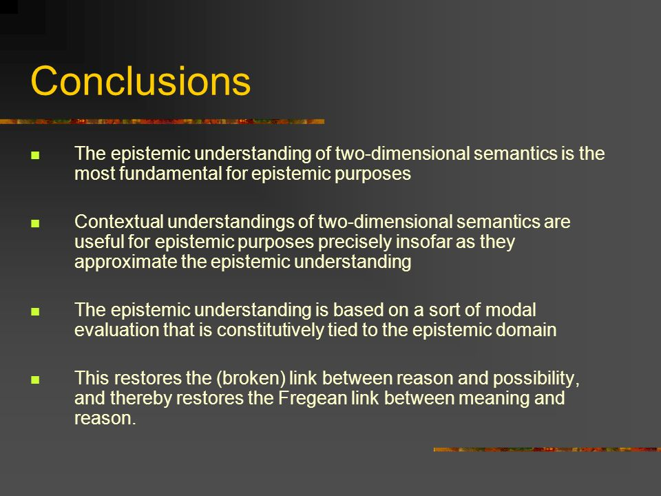 Conclusions The epistemic understanding of two-dimensional semantics is the most fundamental for epistemic purposes Contextual understandings of two-d