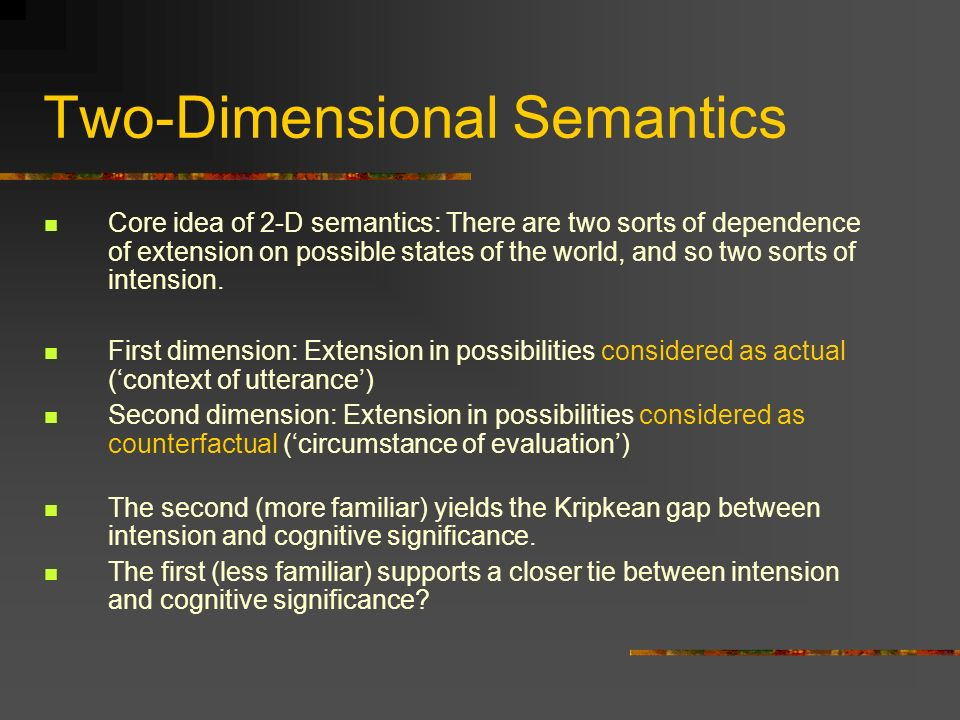Two-Dimensional Semantics Core idea of 2-D semantics: There are two sorts of dependence of extension on possible states of the world, and so two sorts