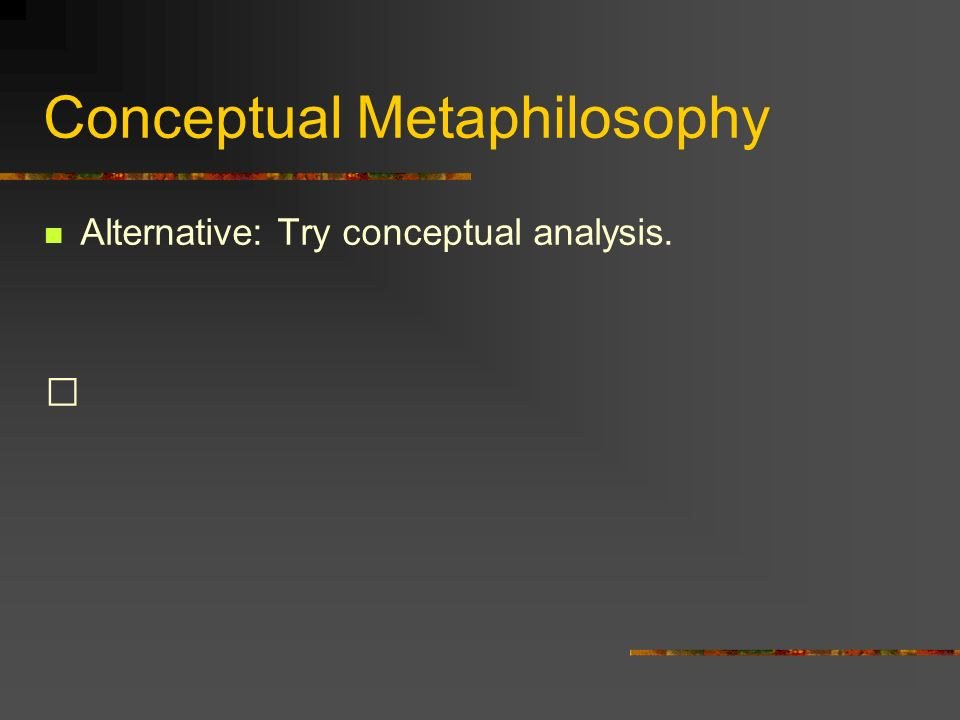 Conceptual Metaphilosophy Alternative: Try conceptual analysis.