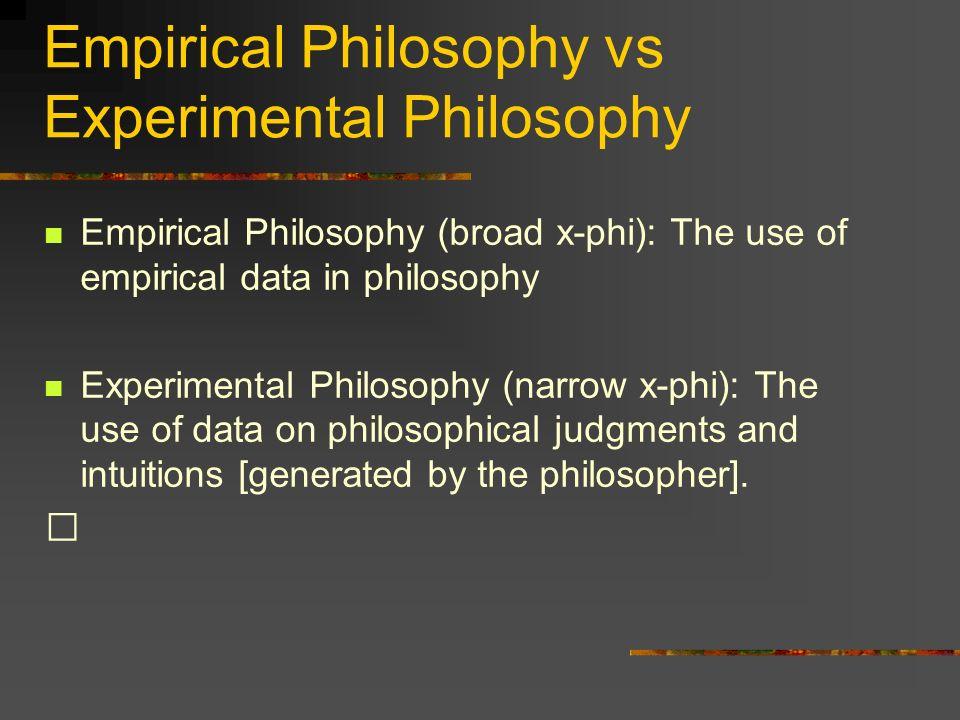 Empirical Philosophy vs Experimental Philosophy Empirical Philosophy (broad x-phi): The use of empirical data in philosophy Experimental Philosophy (n