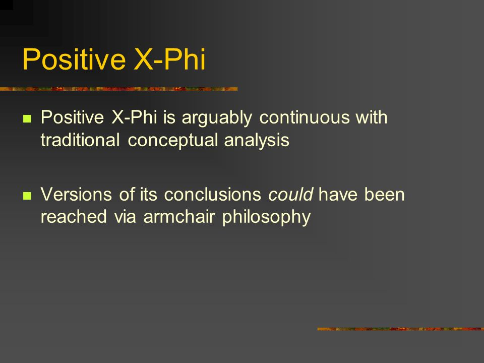 Positive X-Phi Positive X-Phi is arguably continuous with traditional conceptual analysis Versions of its conclusions could have been reached via armc