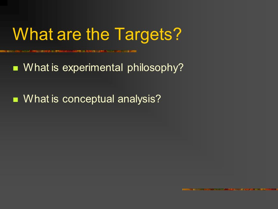 What are the Targets? What is experimental philosophy? What is conceptual analysis?