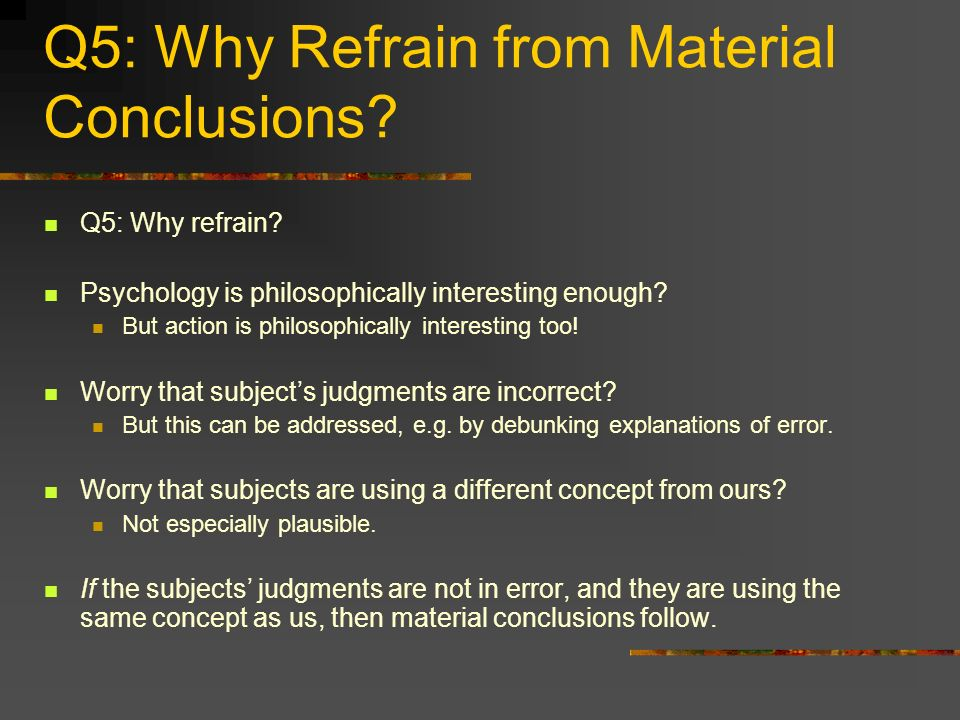 Q5: Why Refrain from Material Conclusions? Q5: Why refrain? Psychology is philosophically interesting enough? But action is philosophically interestin