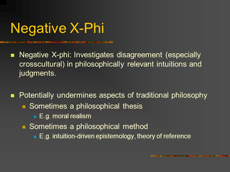 Negative X-Phi Negative X-phi: Investigates disagreement (especially crosscultural) in philosophically relevant intuitions and judgments. Potentially