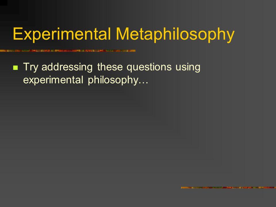 Experimental Metaphilosophy Try addressing these questions using experimental philosophy…