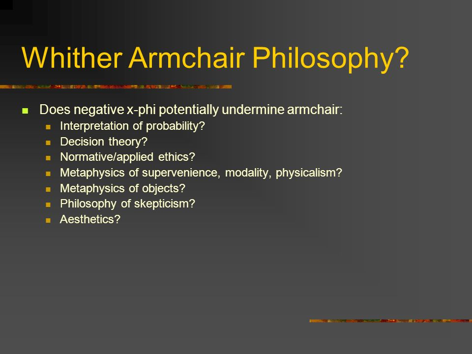 Whither Armchair Philosophy? Does negative x-phi potentially undermine armchair: Interpretation of probability? Decision theory? Normative/applied eth