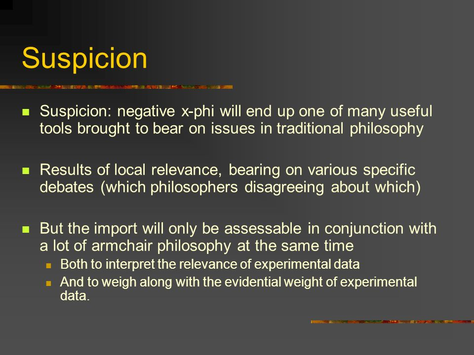 Suspicion Suspicion: negative x-phi will end up one of many useful tools brought to bear on issues in traditional philosophy Results of local relevanc