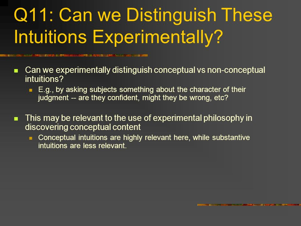 Q11: Can we Distinguish These Intuitions Experimentally? Can we experimentally distinguish conceptual vs non-conceptual intuitions? E.g., by asking su