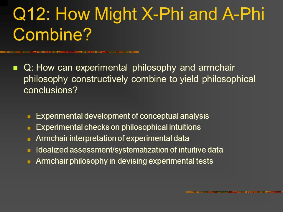 Q12: How Might X-Phi and A-Phi Combine? Q: How can experimental philosophy and armchair philosophy constructively combine to yield philosophical concl