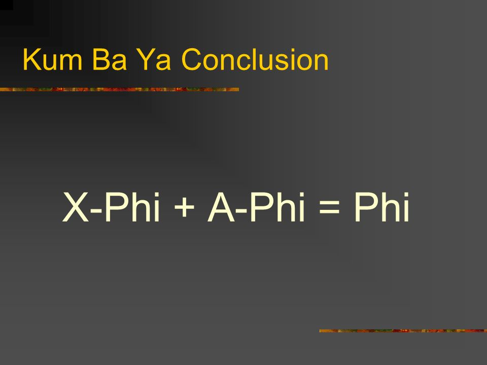 Kum Ba Ya Conclusion X-Phi + A-Phi = Phi