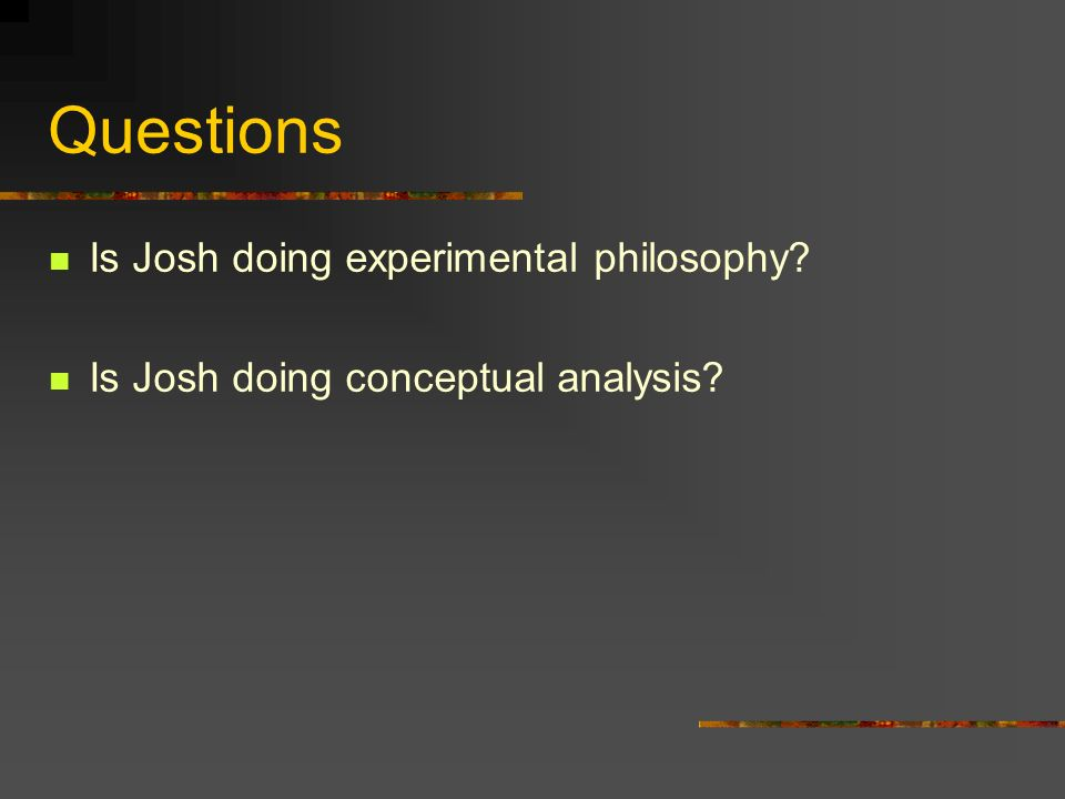 Questions Is Josh doing experimental philosophy? Is Josh doing conceptual analysis?