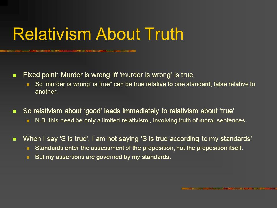 Relativism About Truth Fixed point: Murder is wrong iff murder is wrong is true.
