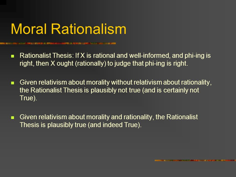 Moral Rationalism Rationalist Thesis: If X is rational and well-informed, and phi-ing is right, then X ought (rationally) to judge that phi-ing is right.