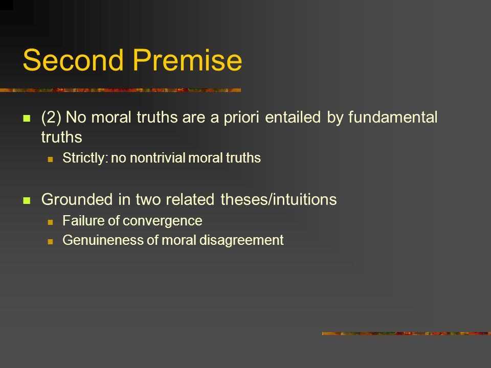Second Premise (2) No moral truths are a priori entailed by fundamental truths Strictly: no nontrivial moral truths Grounded in two related theses/intuitions Failure of convergence Genuineness of moral disagreement