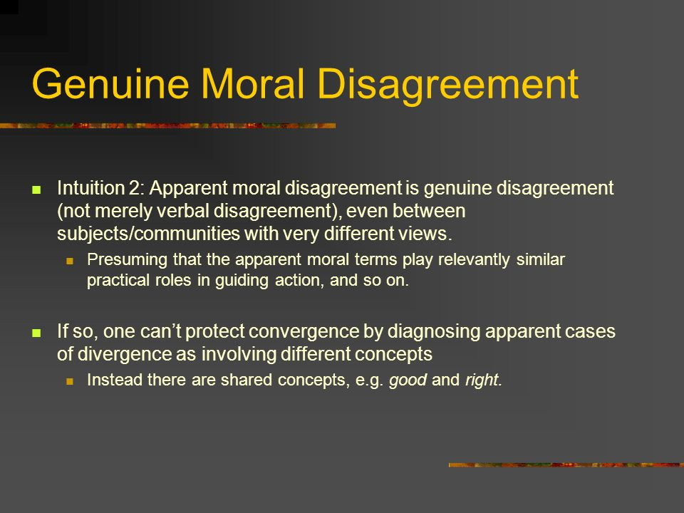 Genuine Moral Disagreement Intuition 2: Apparent moral disagreement is genuine disagreement (not merely verbal disagreement), even between subjects/communities with very different views.