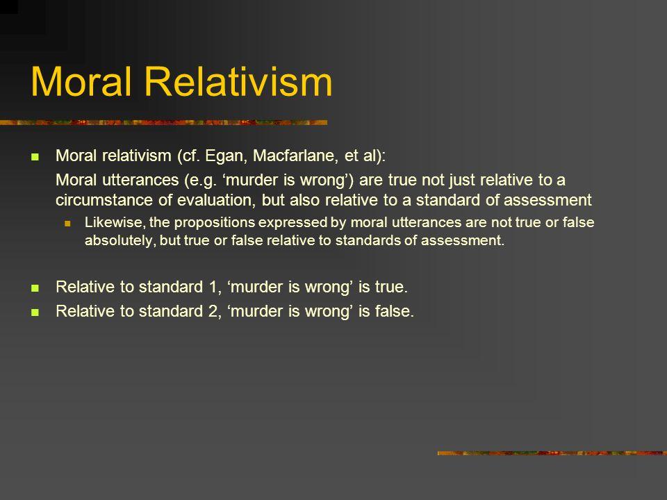 Moral Relativism Moral relativism (cf. Egan, Macfarlane, et al): Moral utterances (e.g.