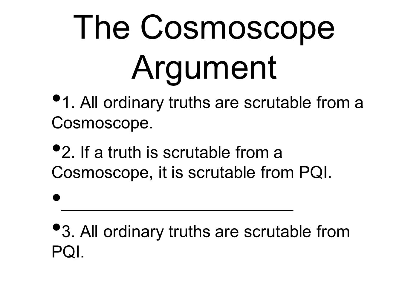 The Cosmoscope Argument 1. All ordinary truths are scrutable from a Cosmoscope. 2. If a truth is scrutable from a Cosmoscope, it is scrutable from PQI