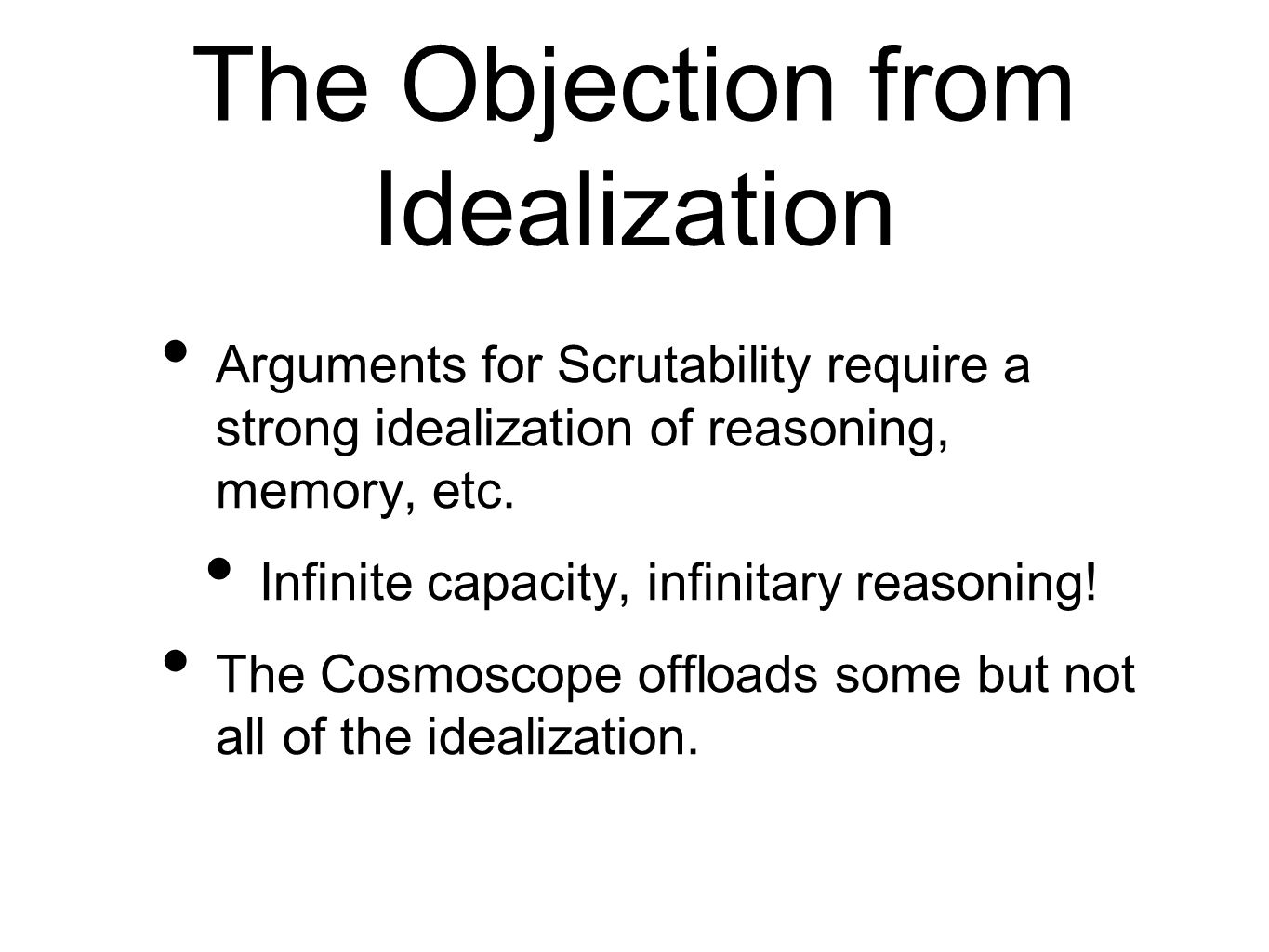 The Objection from Idealization Arguments for Scrutability require a strong idealization of reasoning, memory, etc. Infinite capacity, infinitary reas