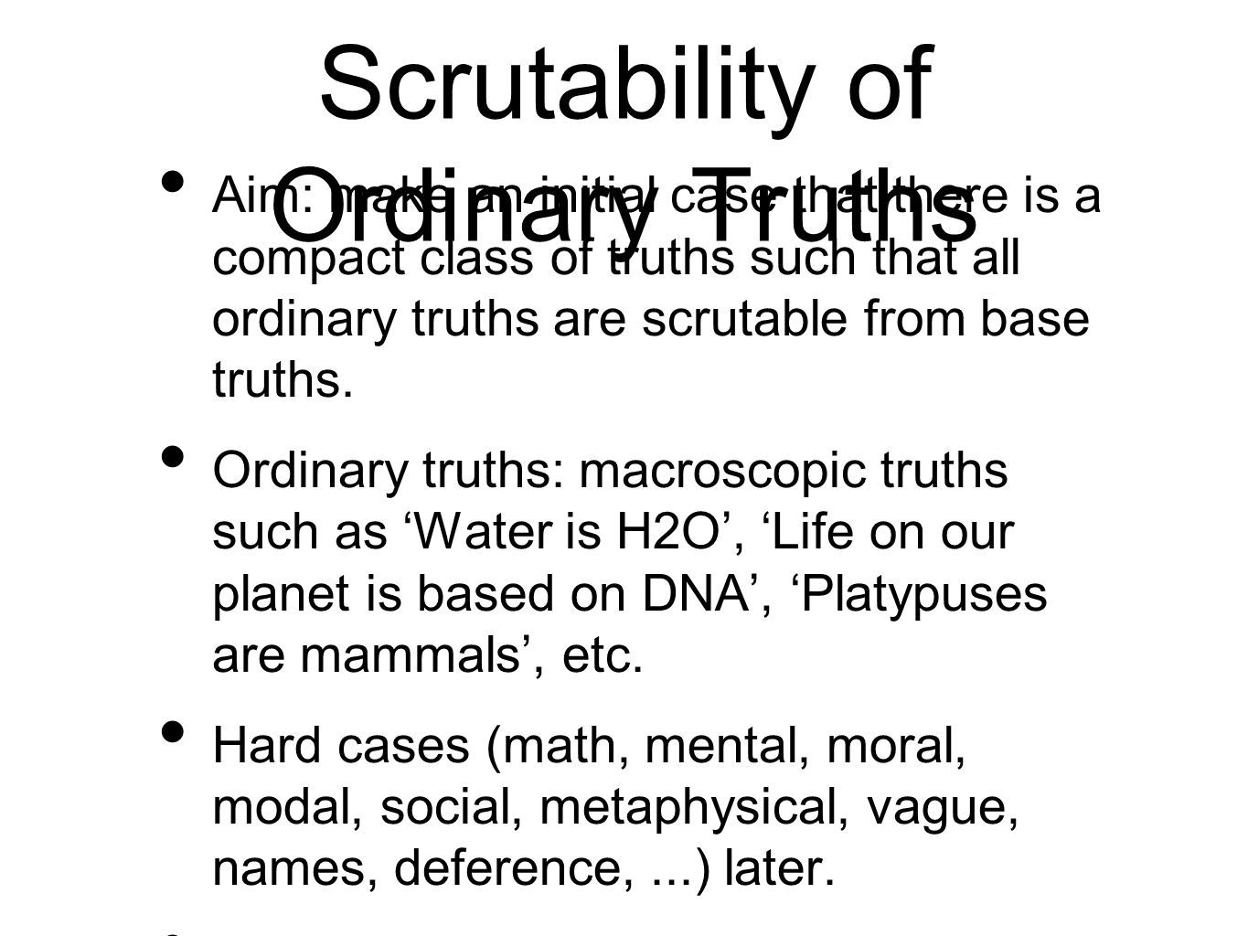 Scrutability of Ordinary Truths Aim: make an initial case that there is a compact class of truths such that all ordinary truths are scrutable from bas