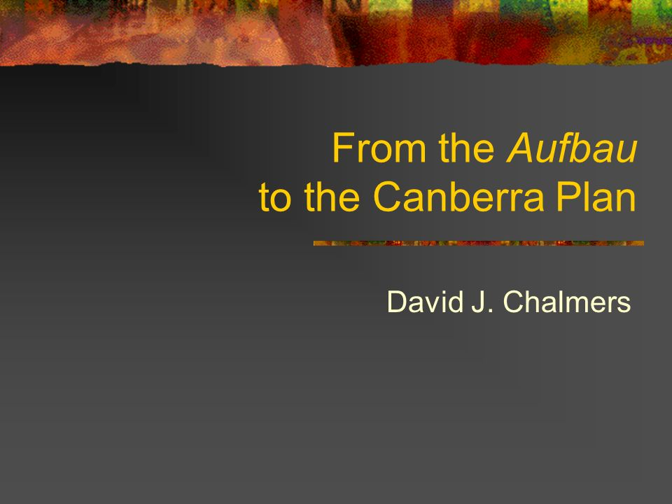 From the Aufbau to the Canberra Plan David J. Chalmers