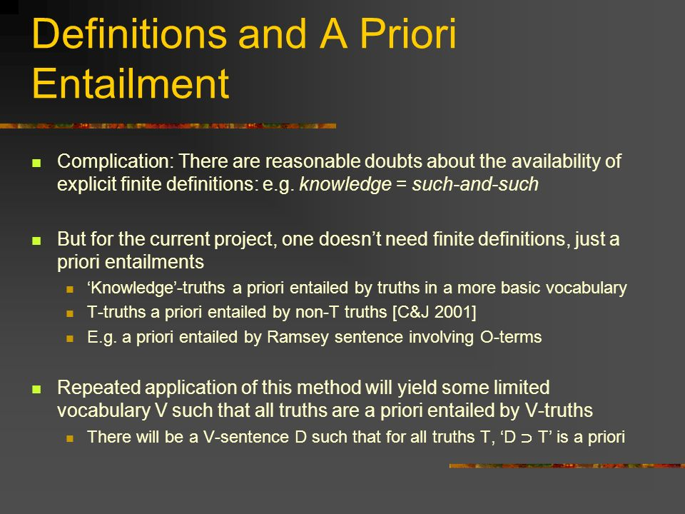 Definitions and A Priori Entailment Complication: There are reasonable doubts about the availability of explicit finite definitions: e.g. knowledge =